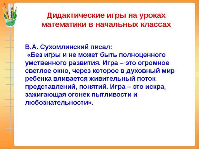Дидактические игры на уроках математики в начальных классах В.А. Сухомлинский...