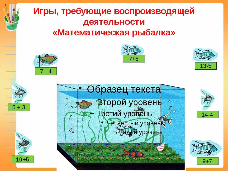 Игры, требующие воспроизводящей деятельности «Математическая рыбалка» 7 - 4 1...
