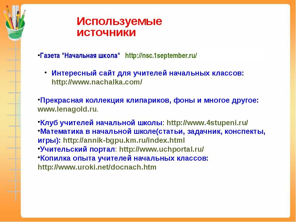 """Используемые источники Газета """"Начальная школа""""http://nsc.1september.ru/ И..."""