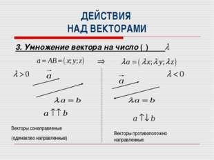 ДЕЙСТВИЯ НАД ВЕКТОРАМИ 3. Умножение вектора на число ( ) Векторы сонаправлены