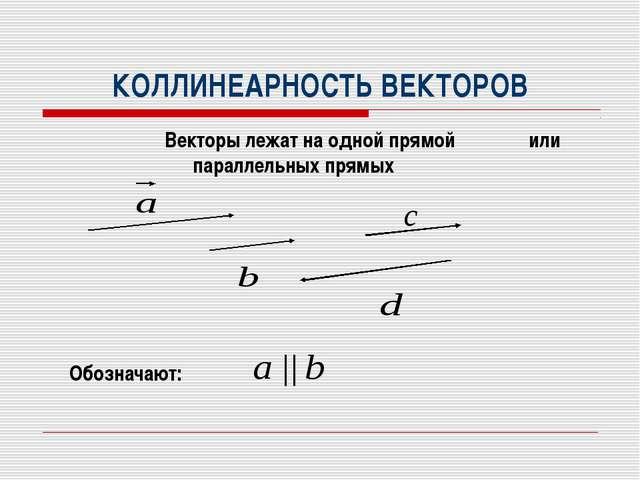 КОЛЛИНЕАРНОСТЬ ВЕКТОРОВ Векторы лежат на одной прямой или параллельных прямых...