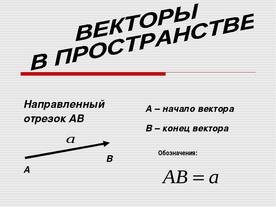 Направленный отрезок АВ А В А – начало вектора В – конец вектора Обозначения: