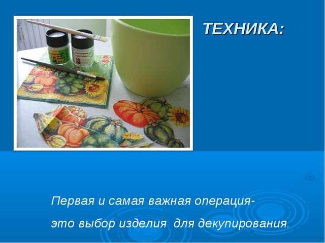 ТЕХНИКА: Первая и самая важная операция- это выбор изделия для декупирования.