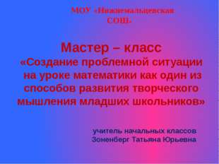МОУ «Нижнемальцевская СОШ» Мастер – класс «Создание проблемной ситуации на у