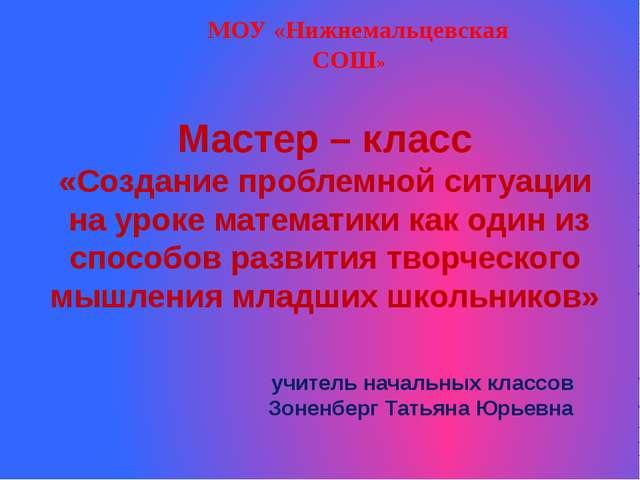 МОУ «Нижнемальцевская СОШ» Мастер – класс «Создание проблемной ситуации на у...