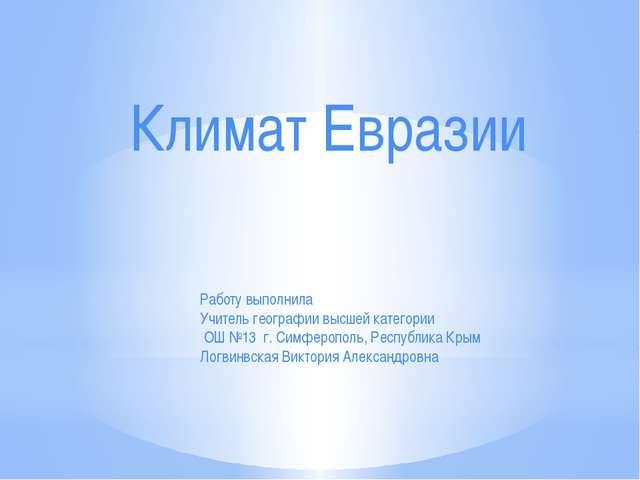 Климат Евразии Работу выполнила Учитель географии высшей категории ОШ №13 г....