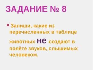 ЗАДАНИЕ № 8 Запиши, какие из перечисленных в таблице животных не создают в по