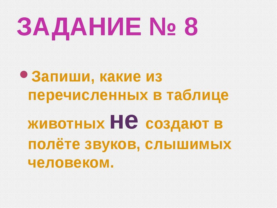 ЗАДАНИЕ № 8 Запиши, какие из перечисленных в таблице животных не создают в по...