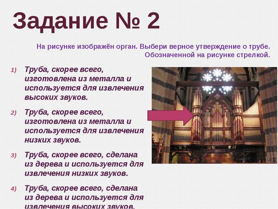 Задание № 2 На рисунке изображён орган. Выбери верное утверждение о трубе. Об...