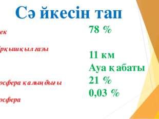 Сәйкесін тап Оттек Көмірқышқыл газы Азот Тропосфера қалыңдығы Атмосфера 78 %