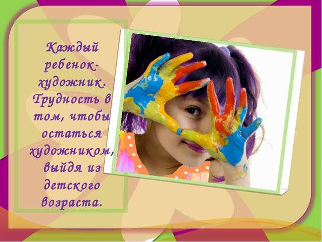 Каждый ребенок- художник. Трудность в том, чтобы остаться художником, выйдя...