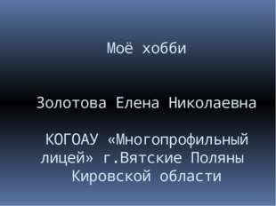 Моё хобби Золотова Елена Николаевна КОГОАУ «Многопрофильный лицей» г.Вятские