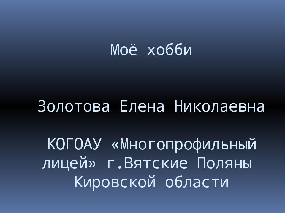 Моё хобби Золотова Елена Николаевна КОГОАУ «Многопрофильный лицей» г.Вятские...
