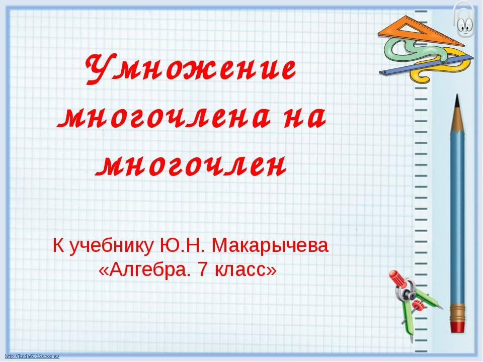 Умножение многочлена на многочлен К учебнику Ю.Н. Макарычева «Алгебра. 7 класс»
