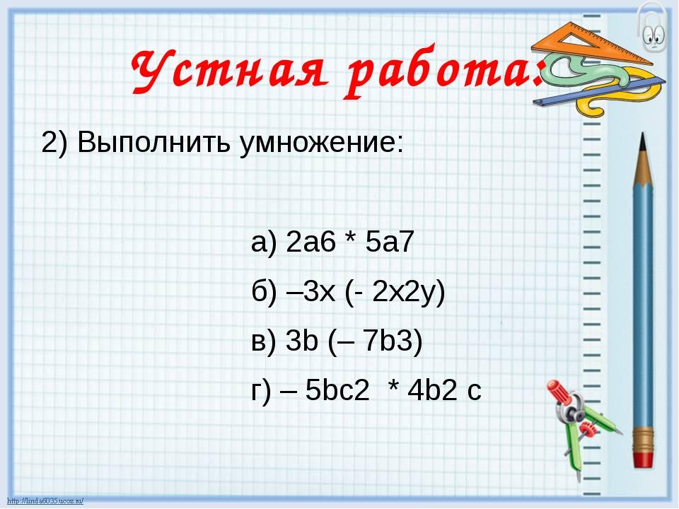 Устная работа: 2) Выполнить умножение: а) 2а6 * 5а7 б) –3х (- 2х2у) в) 3b (–...