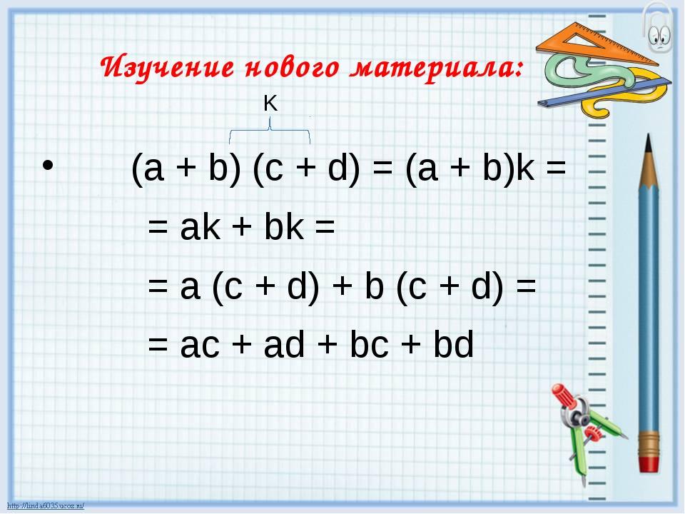 Изучение нового материала: (а + b) (c + d) = (a + b)k = = аk + bk = = a (c +...