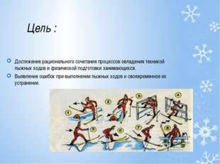 Цель : Достижение рационального сочетания процессов овладения техникой лыжных