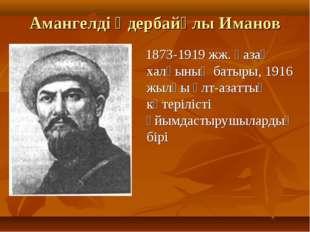 Амангелді Үдербайұлы Иманов 1873-1919 жж. қазақ халқының батыры, 1916 жылғы Ұ