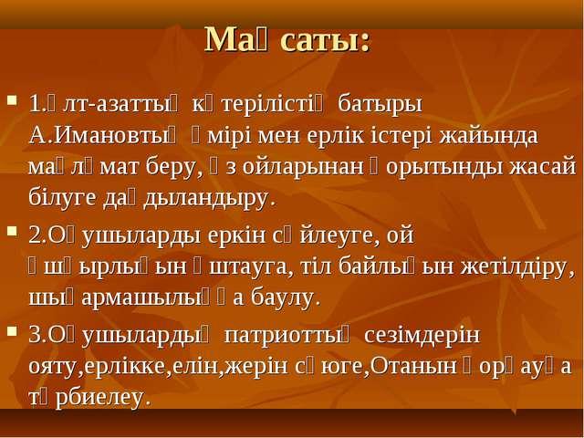 Мақсаты: 1.Ұлт-азаттық көтерілістің батыры А.Имановтың өмірі мен ерлік істері...