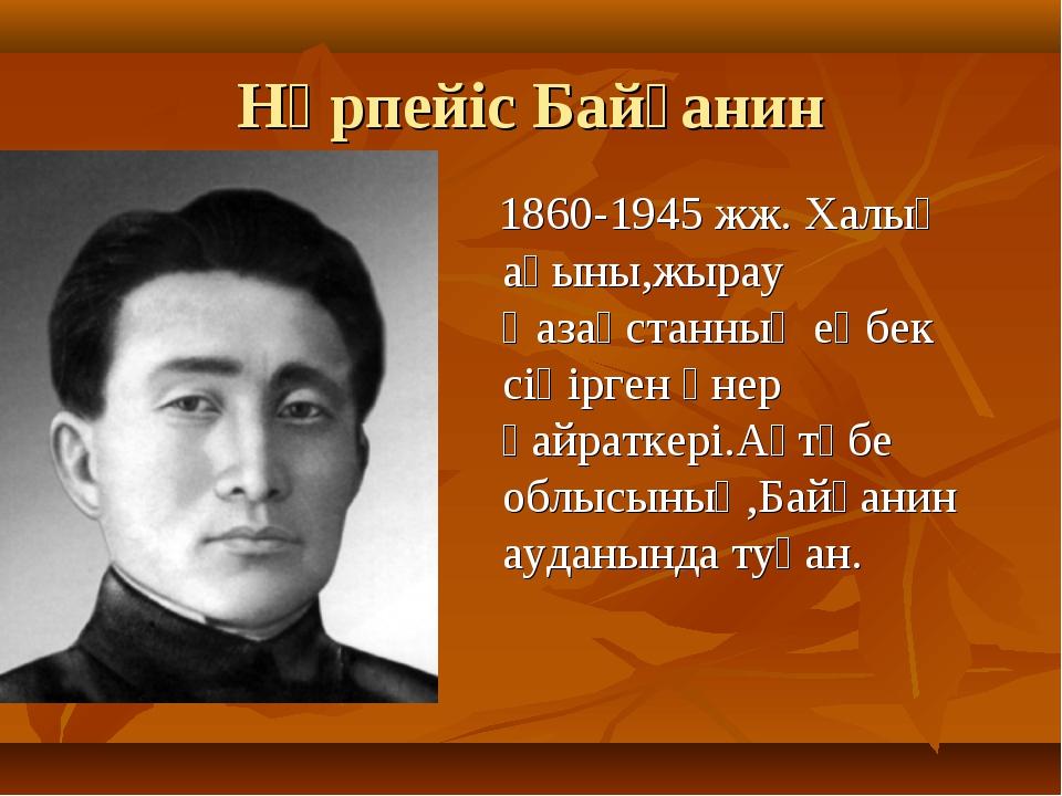 Нұрпейіс Байғанин 1860-1945 жж. Халық ақыны,жырау Қазақстанның еңбек сіңірген...
