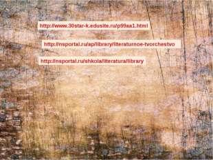http://nsportal.ru/ap/library/literaturnoe-tvorchestvo http://www.30star-k.ed