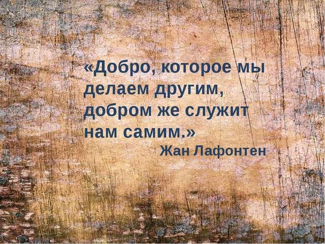 «Добро, которое мы делаем другим, добром же служит нам самим.» Жан Лафонтен