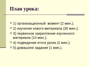 План урока: 1) организационный момент (2 мин.); 2) изучение нового материала