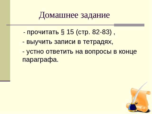 Домашнее задание - прочитать § 15 (стр. 82-83) , - выучить записи в тетрадях...