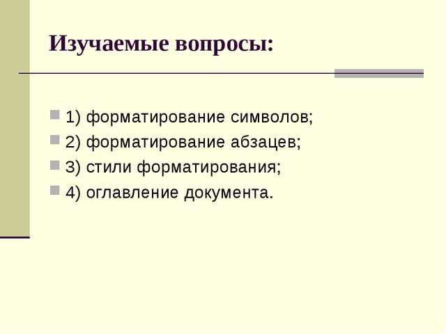 Изучаемые вопросы: 1) форматирование символов; 2) форматирование абзацев; 3)...