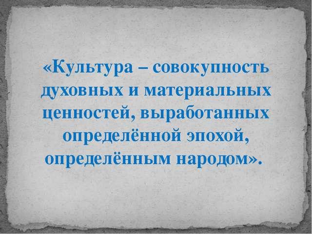 «Культура – совокупность духовных и материальных ценностей, выработанных опре...