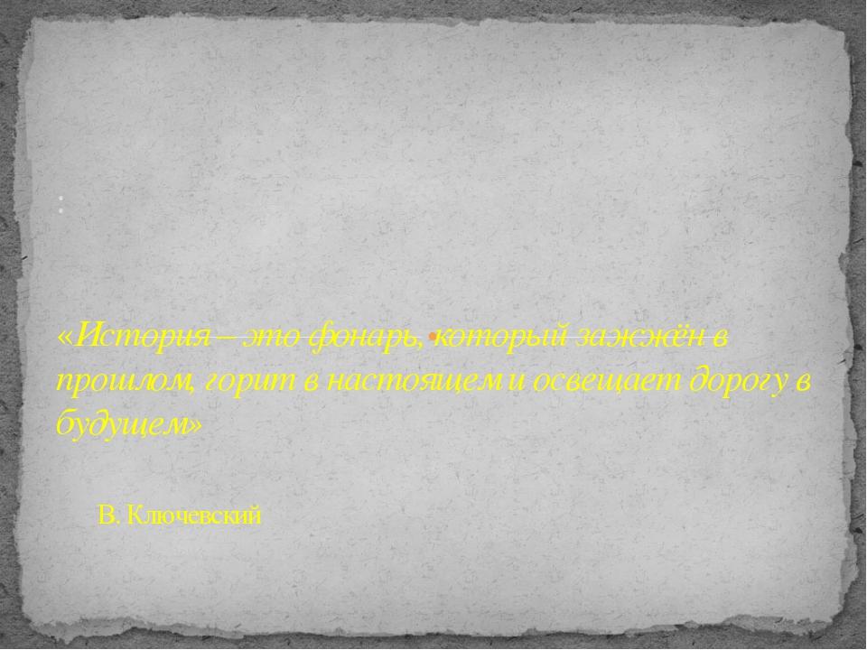 : «История – это фонарь, который зажжён в прошлом, горит в настоящем и освещ...
