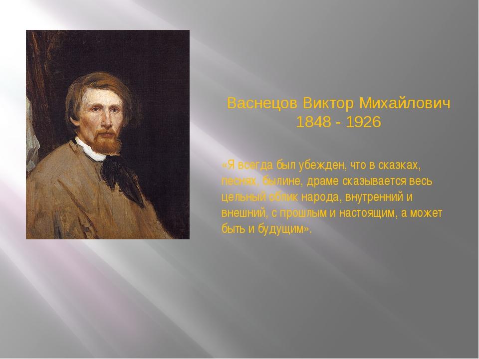Васнецов Виктор Михайлович 1848 - 1926 «Я всегда был убежден, что в сказках,...