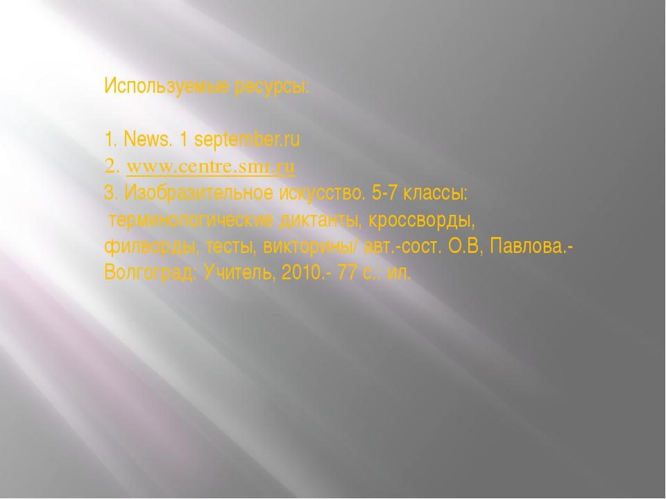 Используемые ресурсы: 1. News. 1 september.ru 2. www.centre.smr.ru 3. Изобраз...