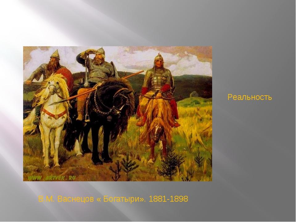 В.М. Васнецов « Богатыри». 1881-1898 Реальность