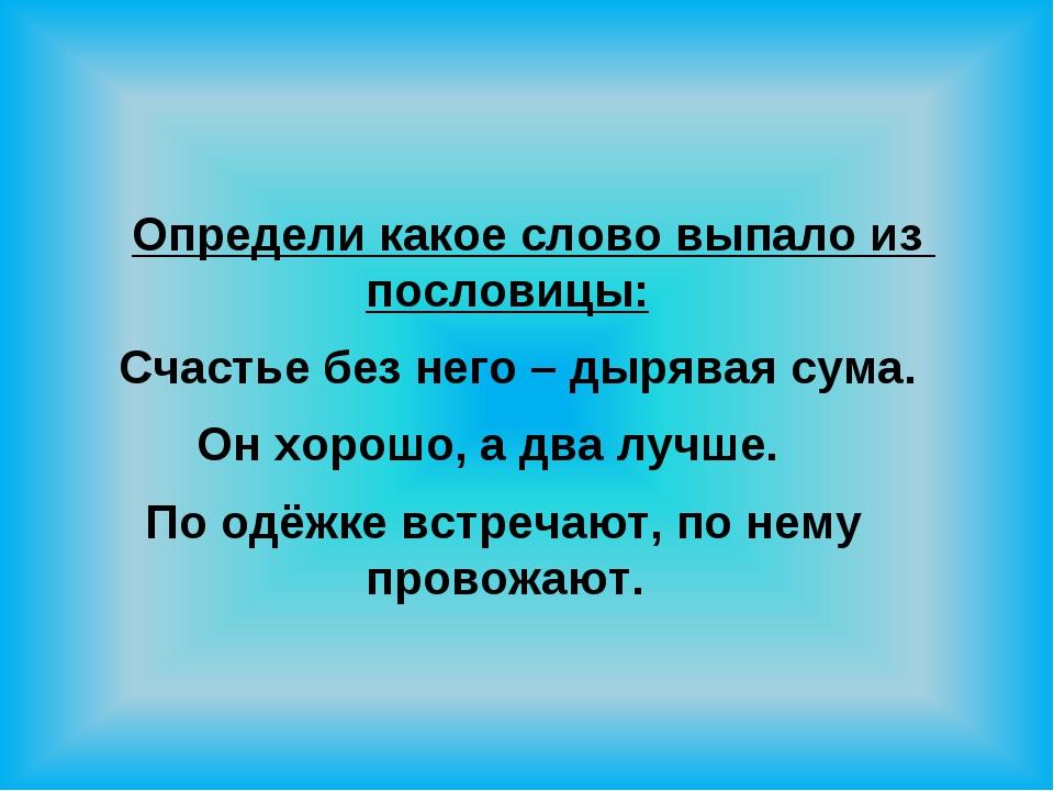 Определи какое слово выпало из пословицы: Счастье без него – дырявая сума. О...