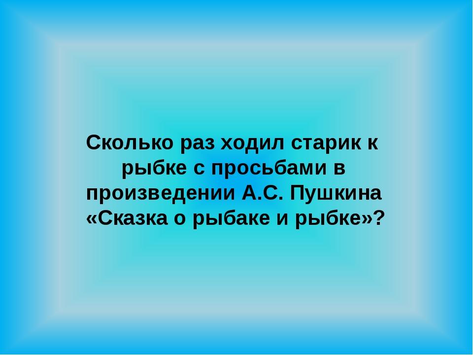 Сколько раз ходил старик к рыбке с просьбами в произведении А.С. Пушкина «Ска...