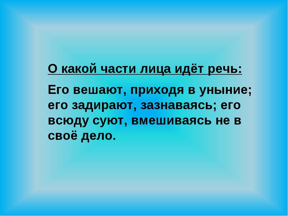 О какой части лица идёт речь: Его вешают, приходя в уныние; его задирают, заз...