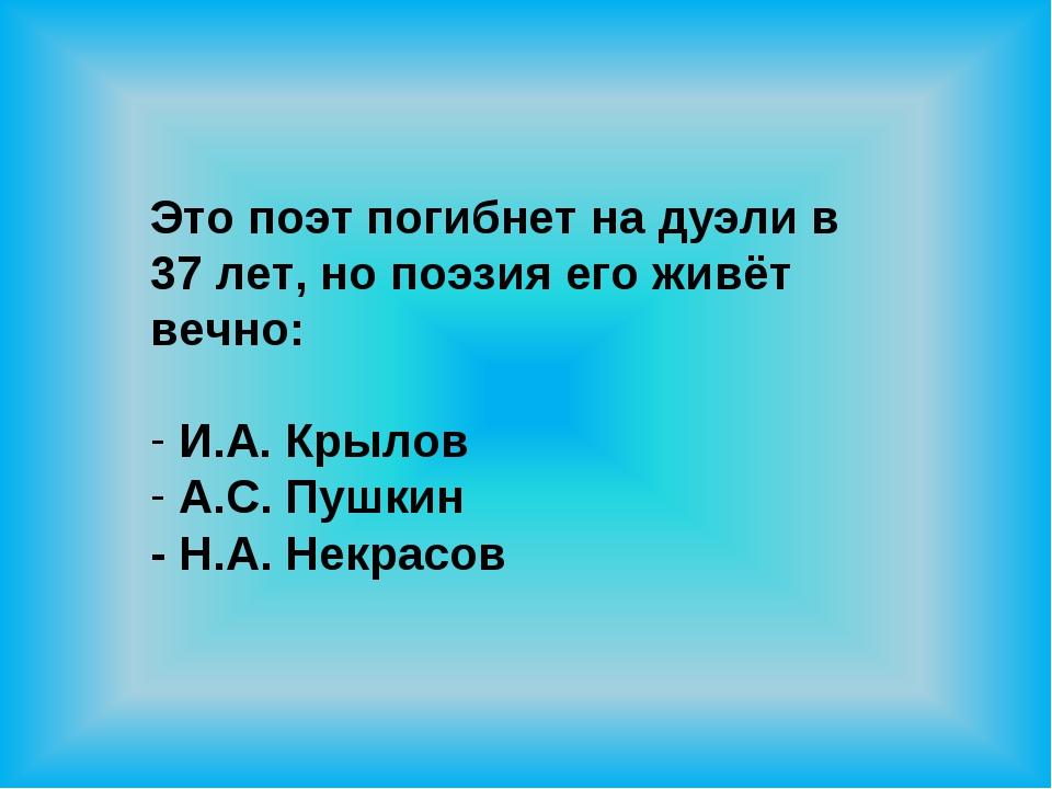 Это поэт погибнет на дуэли в 37 лет, но поэзия его живёт вечно: И.А. Крылов А...