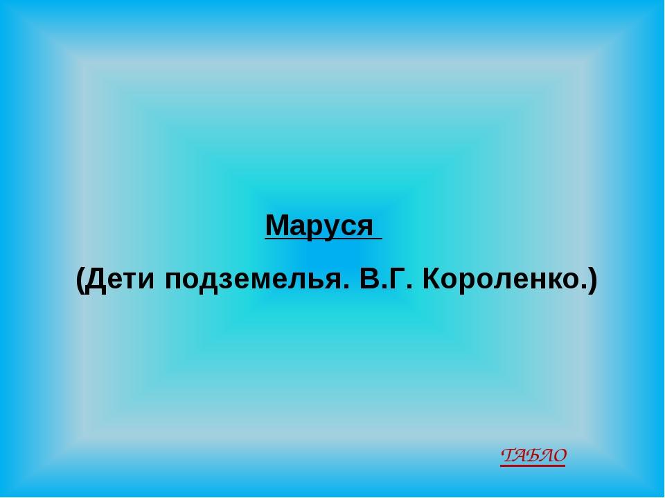 Маруся (Дети подземелья. В.Г. Короленко.) ТАБЛО