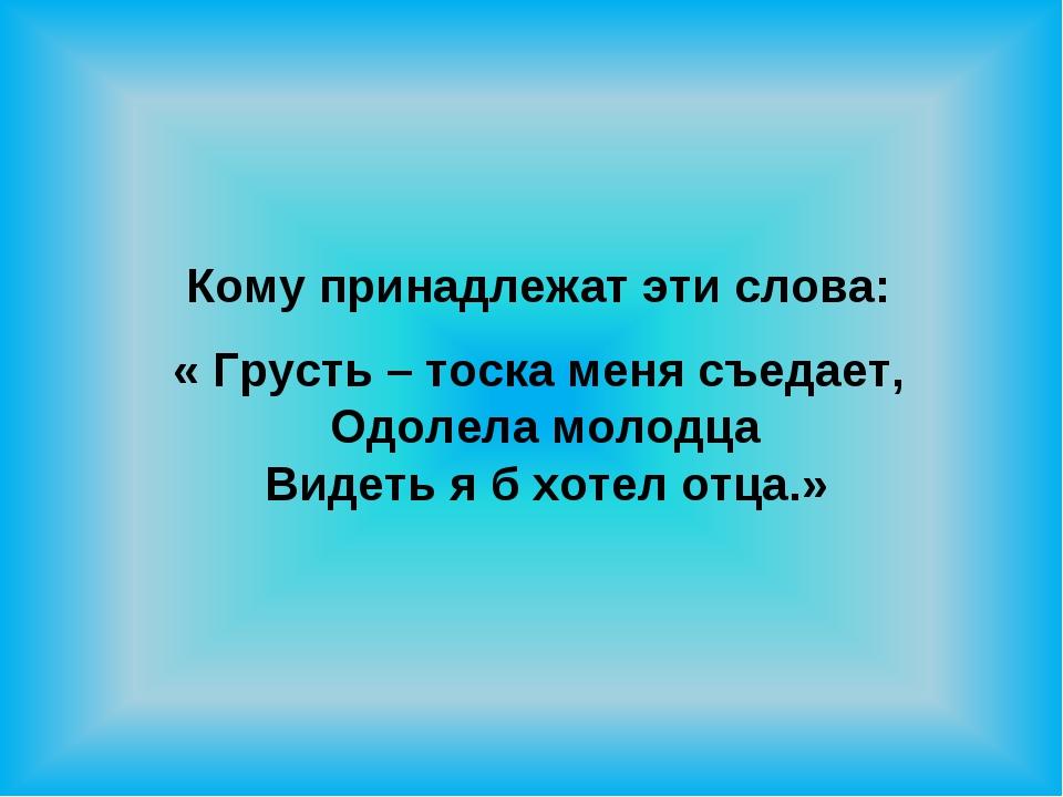 Кому принадлежат эти слова: « Грусть – тоска меня съедает, Одолела молодца В...