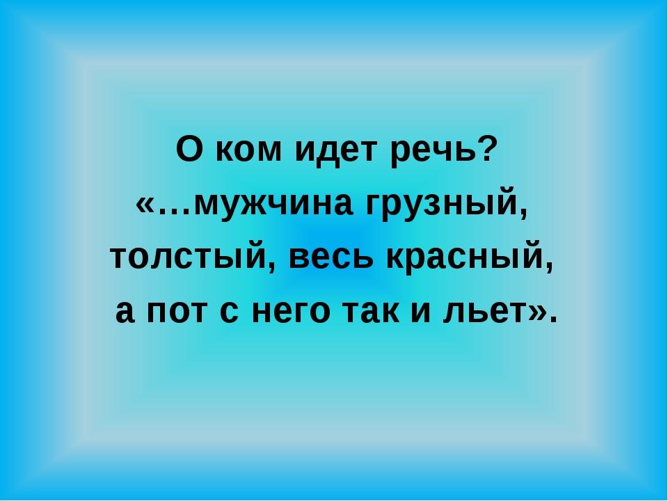 О ком идет речь? «…мужчина грузный, толстый, весь красный, а пот с него так и...