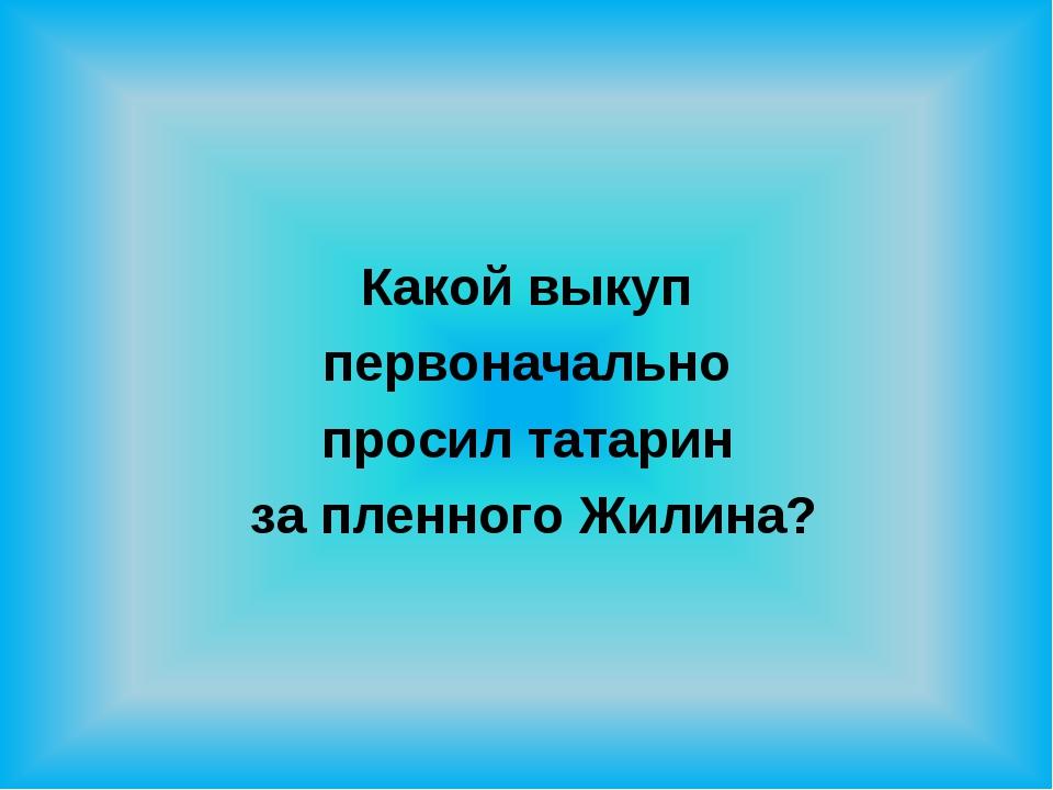 Какой выкуп первоначально просил татарин за пленного Жилина?