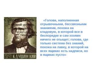 «Голова, наполненная отрывочными, бессвязными знаниями, похожа на кладовую,
