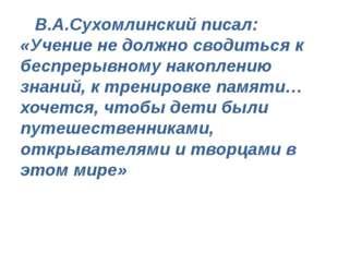 В.А.Сухомлинский писал: «Учение не должно сводиться к беспрерывному накоплен