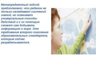 Метапредметный подход предполагает, что ребенок не только овладевает системо