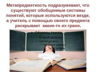 Метапредметность подразумевает, что существуют обобщенные системы понятий, ко