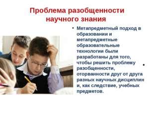 Проблема разобщенности научного знания Метапредметный подход в образовании и
