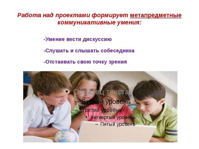 Работа над проектами формирует метапредметные коммуникативные умения: -Умение...