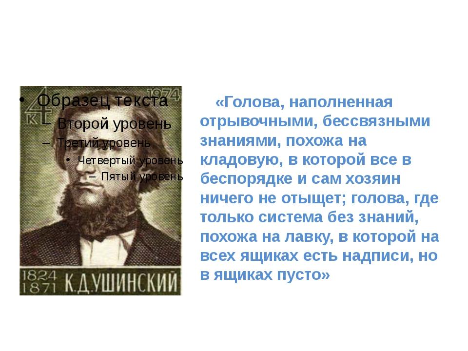 «Голова, наполненная отрывочными, бессвязными знаниями, похожа на кладовую,...