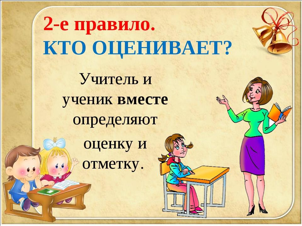 2-е правило. КТО ОЦЕНИВАЕТ? Учитель и ученик вместе определяют оценку и отмет...